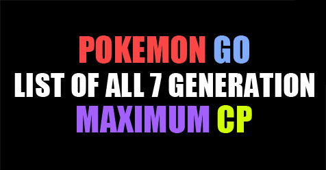 Pokémon Go: List Of All 7 Generations Max CP
